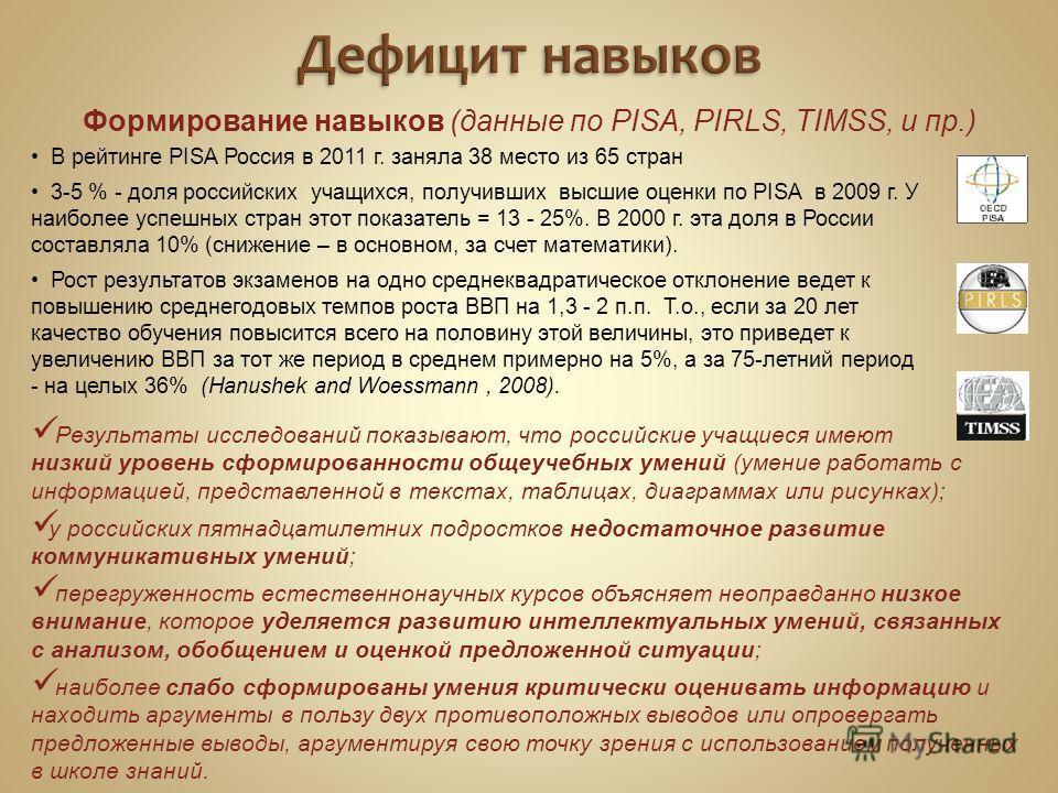 Формирование навыков (данные по PISA, PIRLS, TIMSS, и пр.) В рейтинге PISA Россия в 2011 г. заняла 38 место из 65 стран 3-5 % - доля российских учащихся, получивших высшие оценки по PISA в 2009 г. У наиболее успешных стран этот показатель = 13 - 25%.