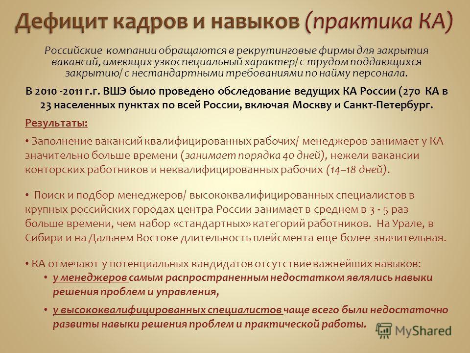 Российские компании обращаются в рекрутинговые фирмы для закрытия вакансий, имеющих узкоспециальный характер/ с трудом поддающихся закрытию/ с нестандартными требованиями по найму персонала. В 2010 -2011 г.г. ВШЭ было проведено обследование ведущих К