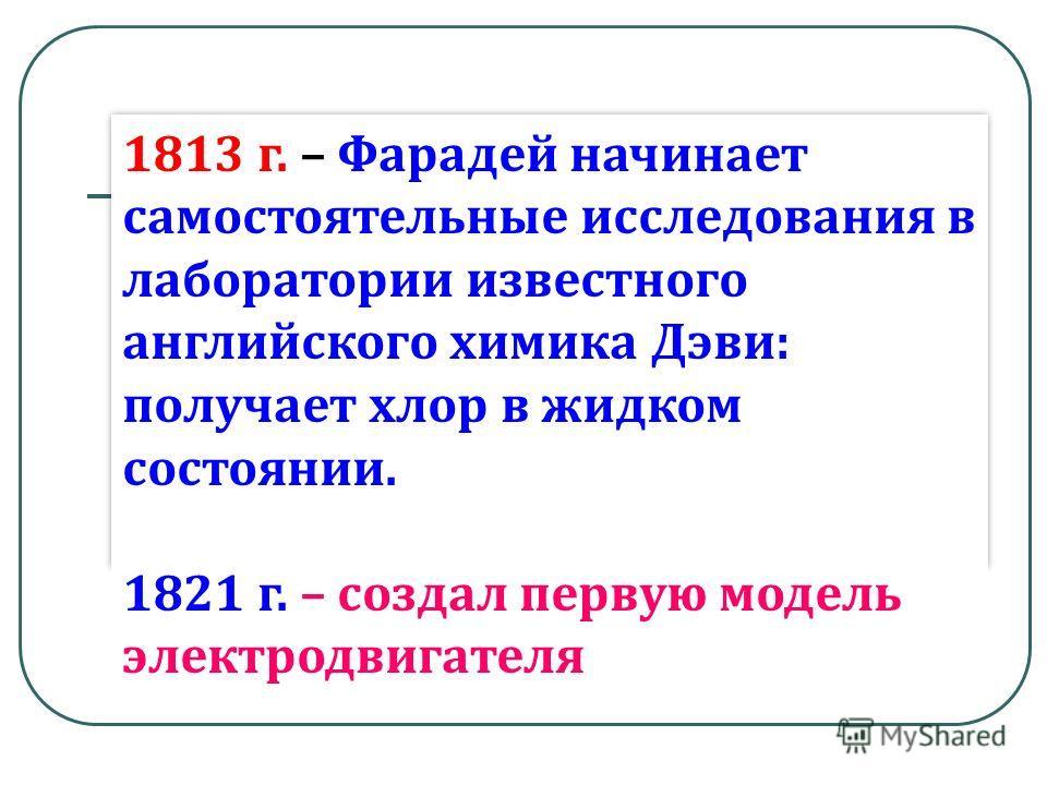 1813 г. – Фарадей начинает самостоятельные исследования в лаборатории известного английского химика Дэви: получает хлор в жидком состоянии. 1821 г. – создал первую модель электродвигателя