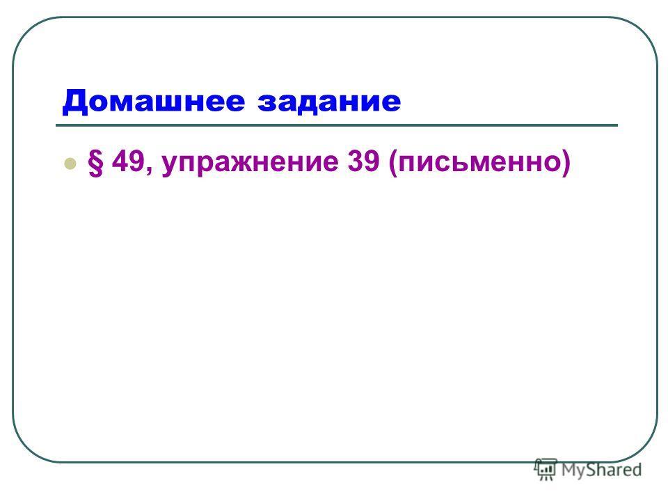 Домашнее задание § 49, упражнение 39 (письменно)