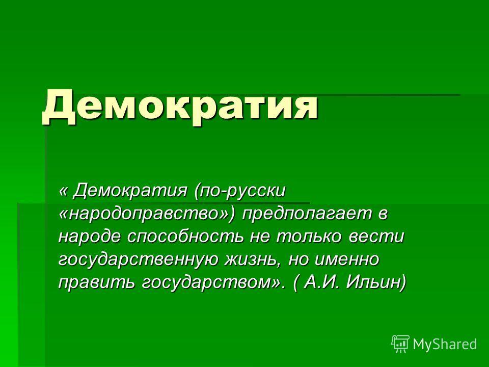 Демократия « Демократия (по-русски «народоправство») предполагает в народе способность не только вести государственную жизнь, но именно править государством». ( А.И. Ильин)