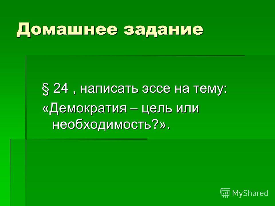 Домашнее задание § 24, написать эссе на тему: «Демократия – цель или необходимость?».