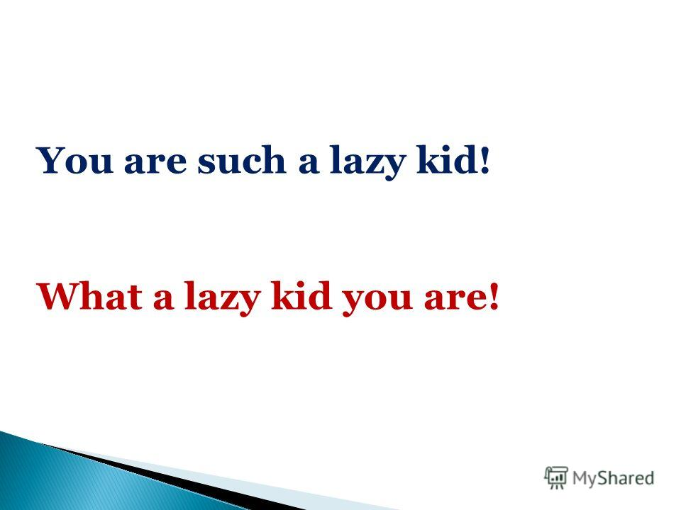 You are such a lazy kid! What a lazy kid you are!