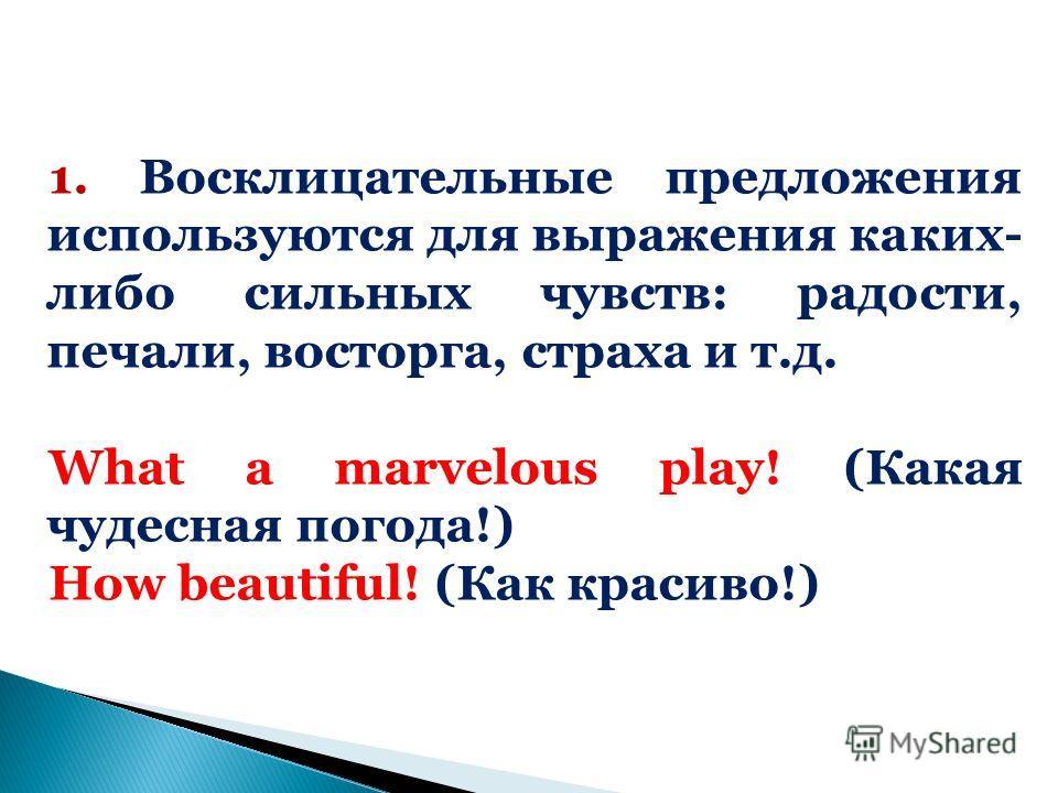 1. Восклицательные предложения используются для выражения каких- либо сильных чувств: радости, печали, восторга, страха и т.д. What a marvelous play! (Какая чудесная погода!) How beautiful! (Как красиво!)