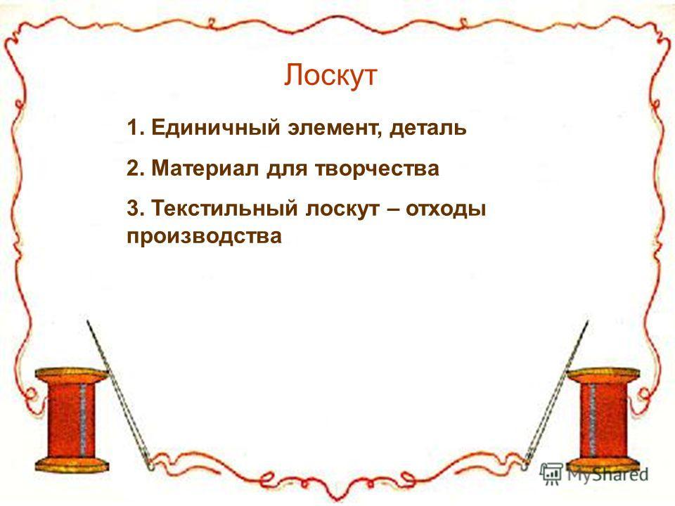 Содержание Лоскут 1. Единичный элемент, деталь 2. Материал для творчества 3. Текстильный лоскут – отходы производства