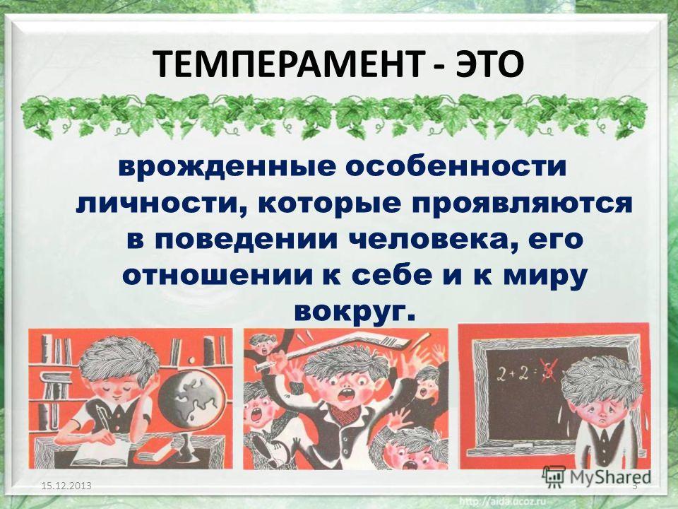 ТЕМПЕРАМЕНТ - ЭТО врожденные особенности личности, которые проявляются в поведении человека, его отношении к себе и к миру вокруг. 15.12.20133