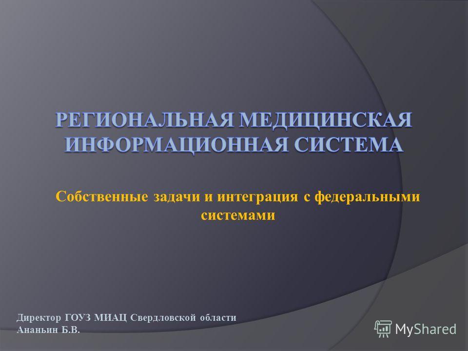 Собственные задачи и интеграция с федеральными системами Директор ГОУЗ МИАЦ Свердловской области Ананьин Б.В.