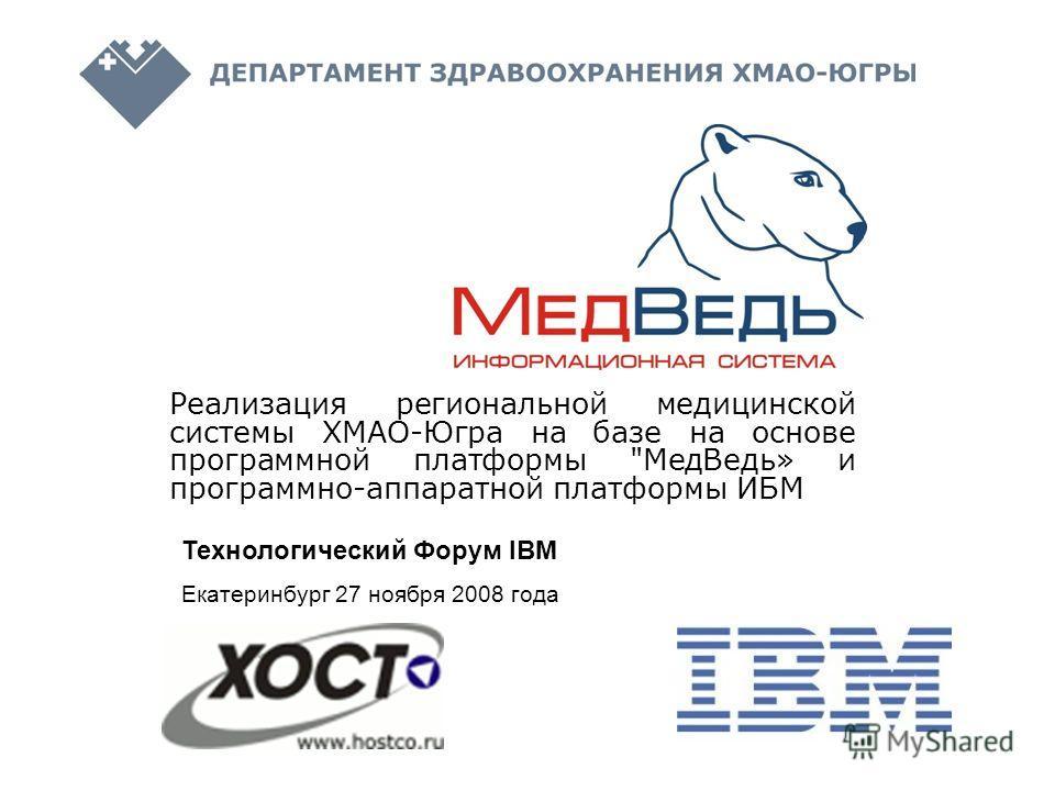 Реализация региональной медицинской системы ХМАО-Югра на базе на основе программной платформы МедВедь» и программно-аппаратной платформы ИБМ Технологический Форум IBM Екатеринбург 27 ноября 2008 года