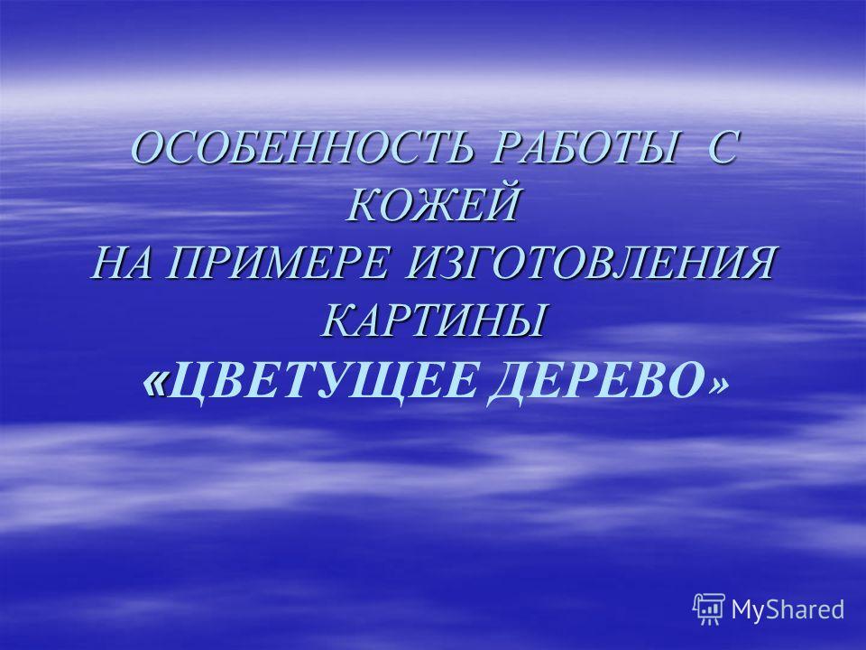 ОСОБЕННОСТЬ РАБОТЫ С КОЖЕЙ НА ПРИМЕРЕ ИЗГОТОВЛЕНИЯ КАРТИНЫ « ОСОБЕННОСТЬ РАБОТЫ С КОЖЕЙ НА ПРИМЕРЕ ИЗГОТОВЛЕНИЯ КАРТИНЫ «ЦВЕТУЩЕЕ ДЕРЕВО »