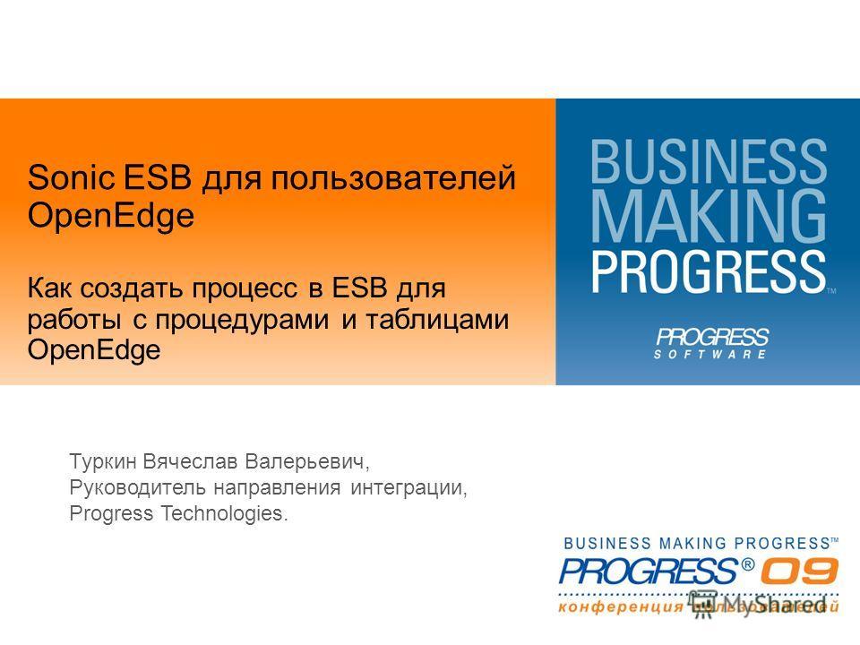 Sonic ESB для пользователей OpenEdge Как создать процесс в ESB для работы с процедурами и таблицами OpenEdge Туркин Вячеслав Валерьевич, Руководитель направления интеграции, Progress Technologies.