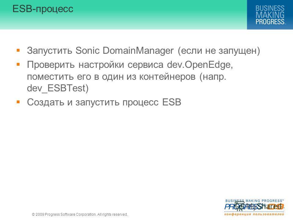 © 2009 Progress Software Corporation. All rights reserved. ESB-процесс Запустить Sonic DomainManager (если не запущен) Проверить настройки сервиса dev.OpenEdge, поместить его в один из контейнеров (напр. dev_ESBTest) Создать и запустить процесс ESB