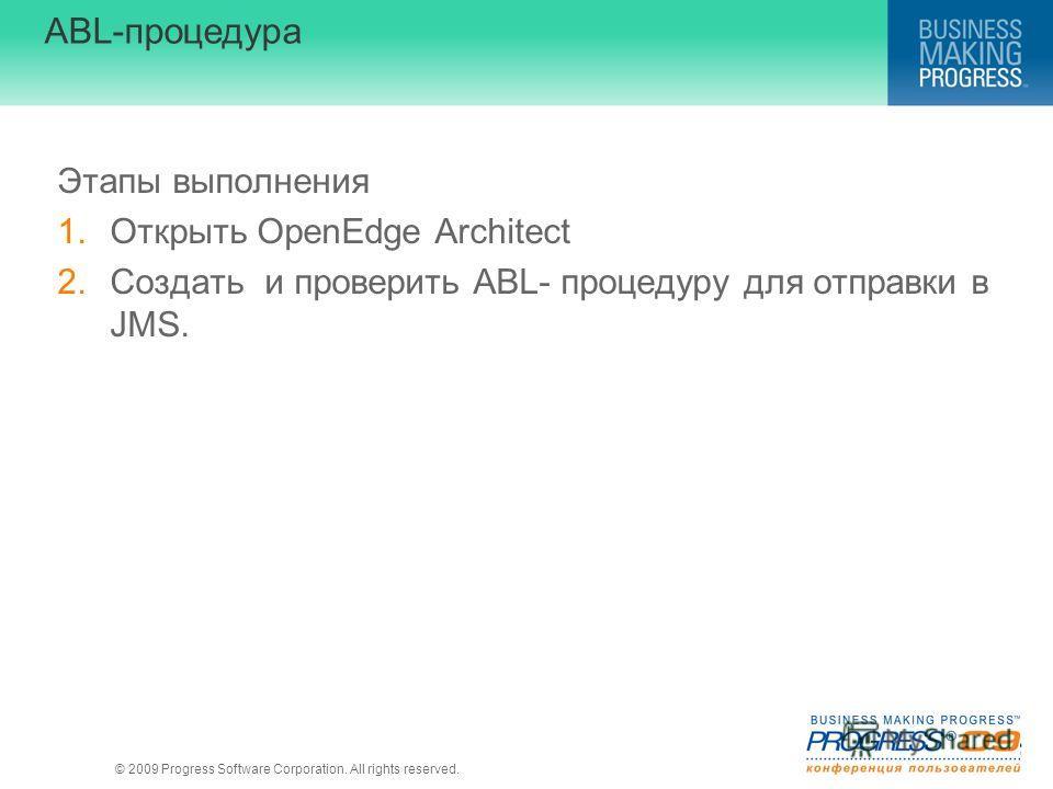 © 2009 Progress Software Corporation. All rights reserved. ABL-процедура Этапы выполнения 1.Открыть OpenEdge Architect 2.Создать и проверить ABL- процедуру для отправки в JMS.