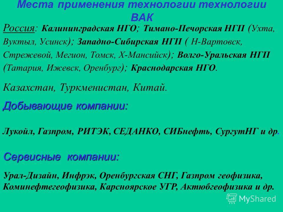 Места применения технологии технологии ВАК Добывающие компании: Лукойл, Газпром, РИТЭК, СЕДАНКО, СИБнефть, СургутНГ и др. Сервисные компании: Урал-Дизайн, Инфрэк, Оренбургская СНГ, Газпром геофизика, Коминефтегеофизика, Карсноярское УГР, Актюбгеофизи