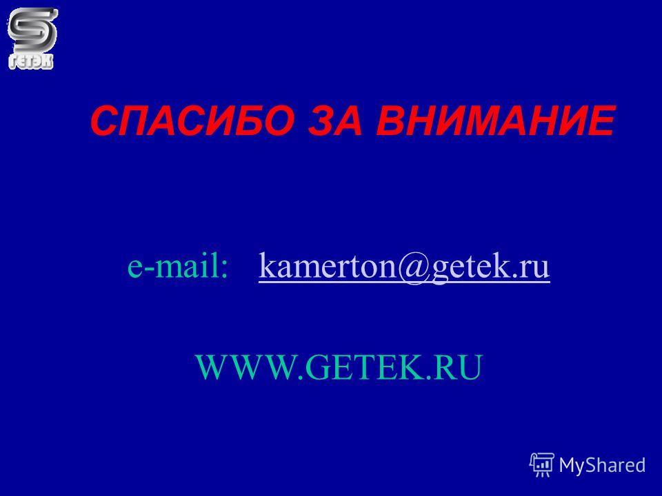 СПАСИБО ЗА ВНИМАНИЕ e-mail: kamerton@getek.rukamerton@getek.ru WWW.GETEK.RU