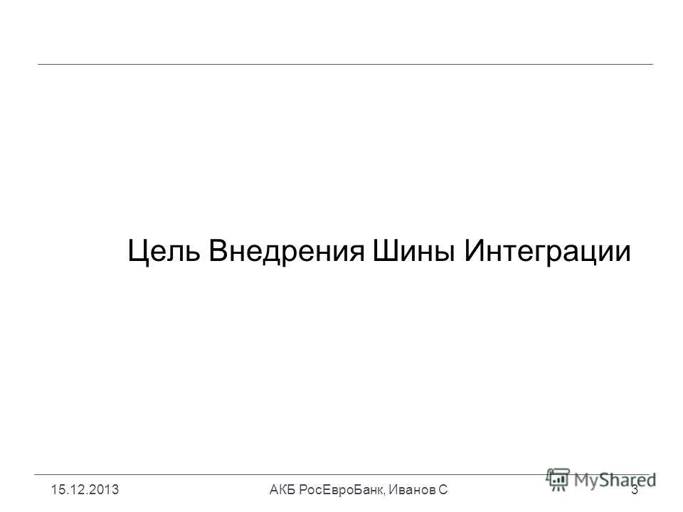 15.12.2013АКБ РосЕвроБанк, Иванов С3 Цель Внедрения Шины Интеграции