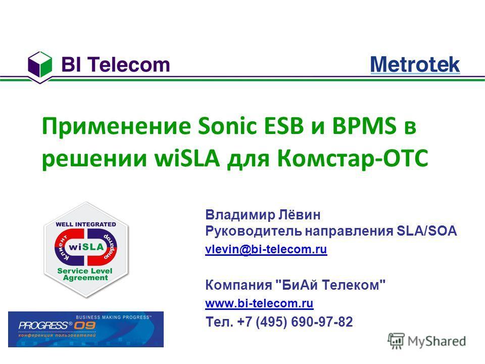 Применение Sonic ESB и BPMS в решении wiSLA для Комстар-ОТС Владимир Лёвин Руководитель направления SLA/SOA vlevin@bi-telecom.ru Компания БиАй Телеком www.bi-telecom.ru Тел. +7 (495) 690-97-82