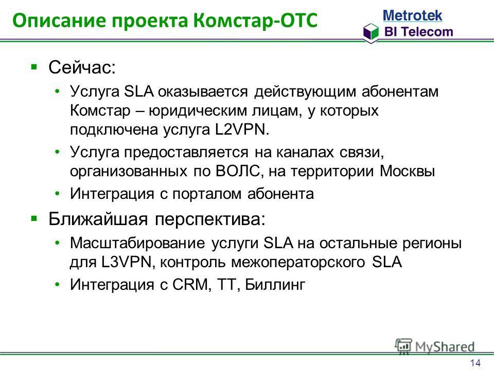 14 Описание проекта Комстар-ОТС Сейчас: Услуга SLA оказывается действующим абонентам Комстар – юридическим лицам, у которых подключена услуга L2VPN. Услуга предоставляется на каналах связи, организованных по ВОЛС, на территории Москвы Интеграция с по