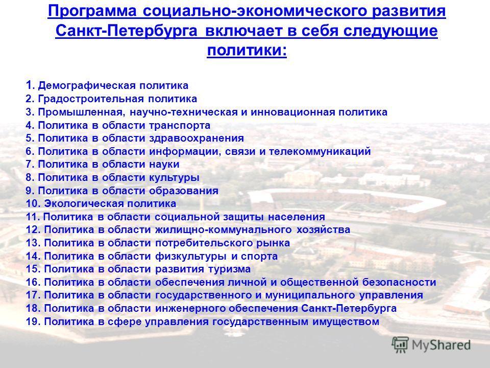 Программа социально-экономического развития Санкт-Петербурга включает в себя следующие политики: 1. Демографическая политика 2. Градостроительная политика 3. Промышленная, научно-техническая и инновационная политика 4. Политика в области транспорта 5