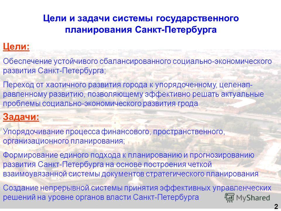 Цели и задачи системы государственного планирования Санкт-Петербурга 2 Цели: Обеспечение устойчивого сбалансированного социально-экономического развития Санкт-Петербурга; Переход от хаотичного развития города к упорядоченному, целенап- равленному раз