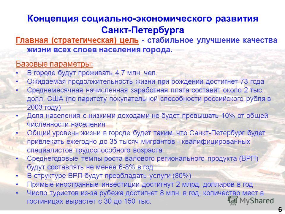 Концепция социально-экономического развития Санкт-Петербурга 6 Главная (стратегическая) цель - стабильное улучшение качества жизни всех слоев населения города. Базовые параметры: В городе будут проживать 4,7 млн. чел. Ожидаемая продолжительность жизн
