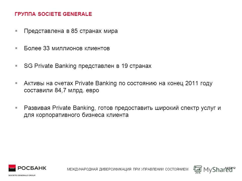 14/03/12 МЕЖДУНАРОДНАЯ ДИВЕРСИФИКАЦИЯ ПРИ УПРАВЛЕНИИ СОСТОЯНИЕМ ГРУППА SOCIETE GENERALE Представлена в 85 странах мира Более 33 миллионов клиентов SG Private Banking представлен в 19 странах Активы на счетах Private Banking по состоянию на конец 2011