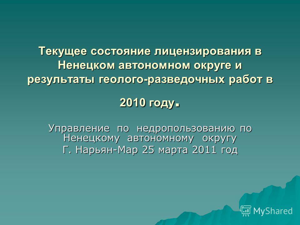 Текущее состояние лицензирования в Ненецком автономном округе и результаты геолого-разведочных работ в 2010 году. Управление по недропользованию по Ненецкому автономному округу Г. Нарьян-Мар 25 марта 2011 год