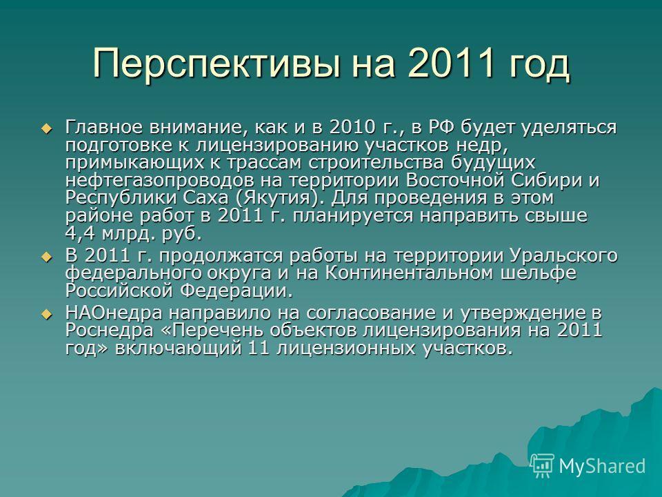 Перспективы на 2011 год Главное внимание, как и в 2010 г., в РФ будет уделяться подготовке к лицензированию участков недр, примыкающих к трассам строительства будущих нефтегазопроводов на территории Восточной Сибири и Республики Саха (Якутия). Для пр
