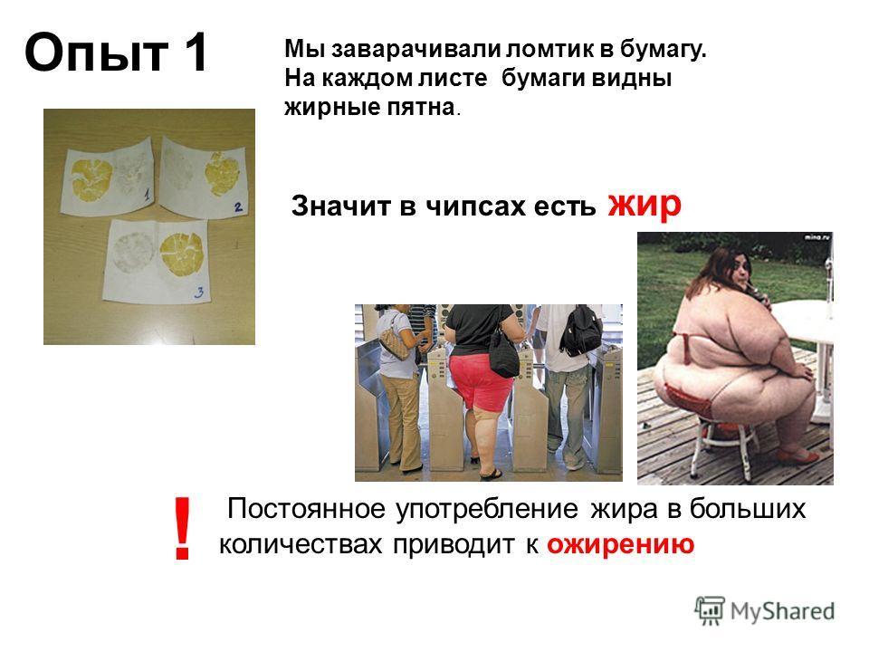 Опыт 1 Мы заварачивали ломтик в бумагу. На каждом листе бумаги видны жирные пятна. Значит в чипсах есть жир Постоянное употребление жира в больших количествах приводит к ожирению !