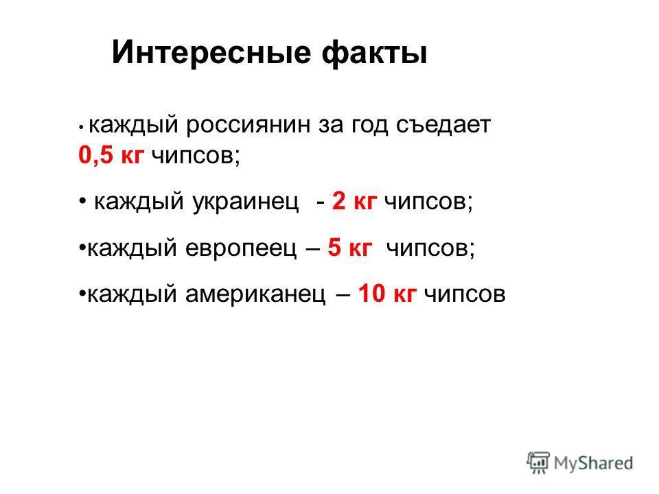 Интересные факты каждый россиянин за год съедает 0,5 кг чипсов; каждый украинец - 2 кг чипсов; каждый европеец – 5 кг чипсов; каждый американец – 10 кг чипсов