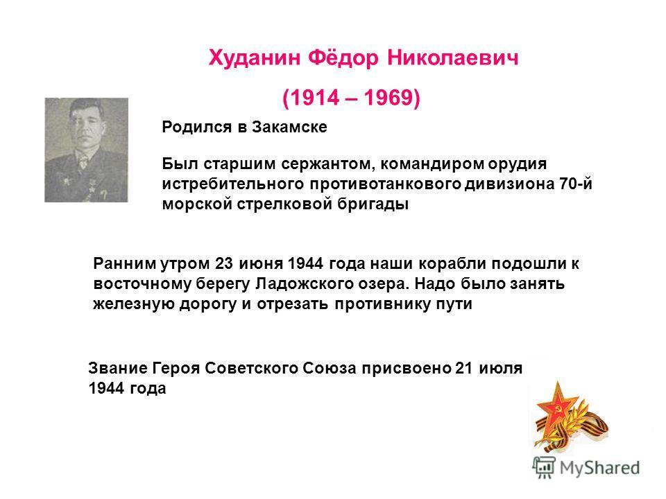 Худанин Фёдор Николаевич (1914 – 1969) Родился в Закамске Был старшим сержантом, командиром орудия истребительного противотанкового дивизиона 70-й морской стрелковой бригады Ранним утром 23 июня 1944 года наши корабли подошли к восточному берегу Ладо