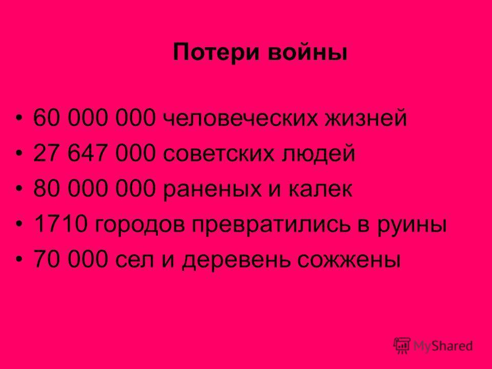 60 000 000 человеческих жизней 27 647 000 советских людей 80 000 000 раненых и калек 1710 городов превратились в руины 70 000 сел и деревень сожжены Потери войны