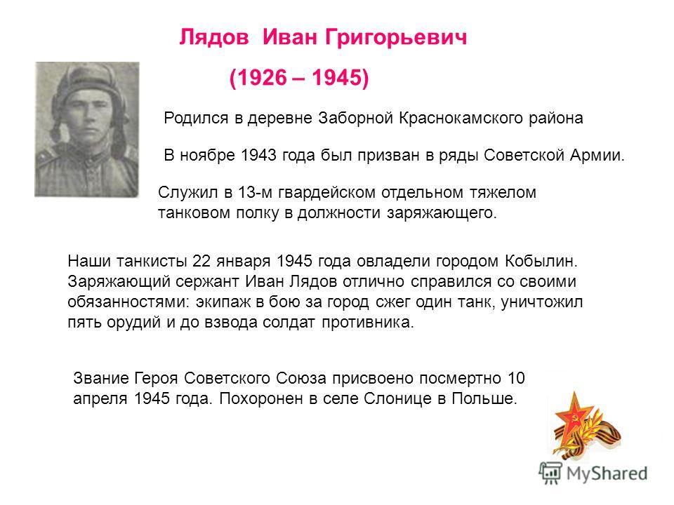 Наши танкисты 22 января 1945 года овладели городом Кобылин. Заряжающий сержант Иван Лядов отлично справился со своими обязанностями: экипаж в бою за город сжег один танк, уничтожил пять орудий и до взвода солдат противника. Лядов Иван Григорьевич (19