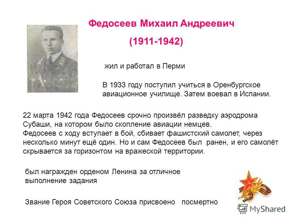 наз ад Федосеев Михаил Андреевич (1911-1942) жил и работал в Перми В 1933 году поступил учиться в Оренбургское авиационное училище. Затем воевал в Испании. 22 марта 1942 года Федосеев срочно произвёл разведку аэродрома Субаши, на котором было скоплен