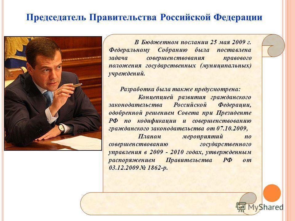 Председатель Правительства Российской Федерации В Бюджетном послании 25 мая 2009 г. Федеральному Собранию была поставлена задача совершенствования правового положения государственных (муниципальных) учреждений. Разработка была также предусмотрена: Ко