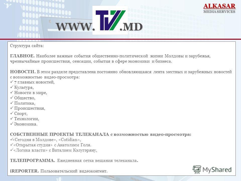 Структура сайта: ГЛАВНОЕ. Наиболее важные события общественно-политической жизни Молдовы и зарубежья, чрезвычайные происшествия, сенсации, события в сфере экономики и бизнеса. НОВОСТИ. В этом разделе представлена постоянно обновляющаяся лента местных