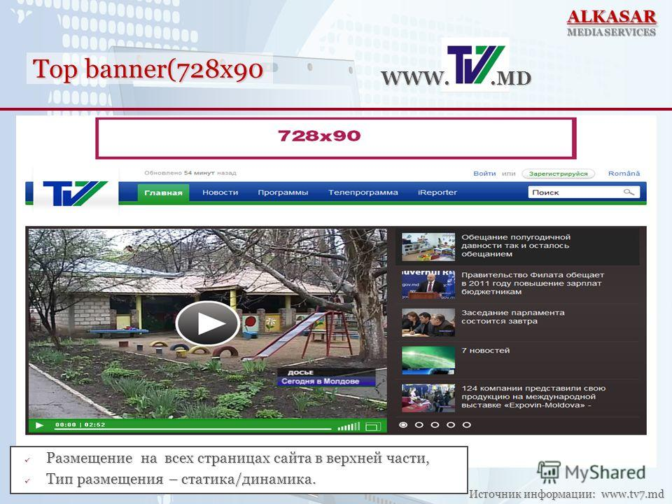 Top banner(728x90 WWW..MD Источник информации: www.tv7.md Размещение на всех страницах сайта в верхней части, Размещение на всех страницах сайта в верхней части, Тип размещения – статика/динамика. Тип размещения – статика/динамика.