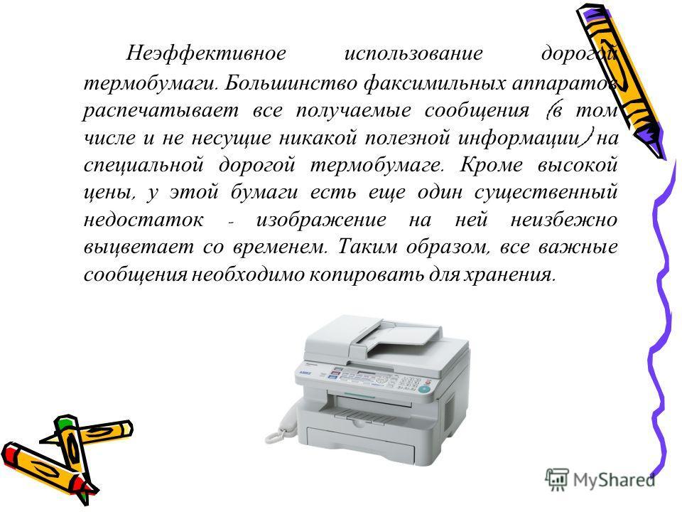 Неэффективное использование дорогой термобумаги. Большинство факсимильных аппаратов распечатывает все получаемые сообщения ( в том числе и не несущие никакой полезной информации ) на специальной дорогой термобумаге. Кроме высокой цены, у этой бумаги