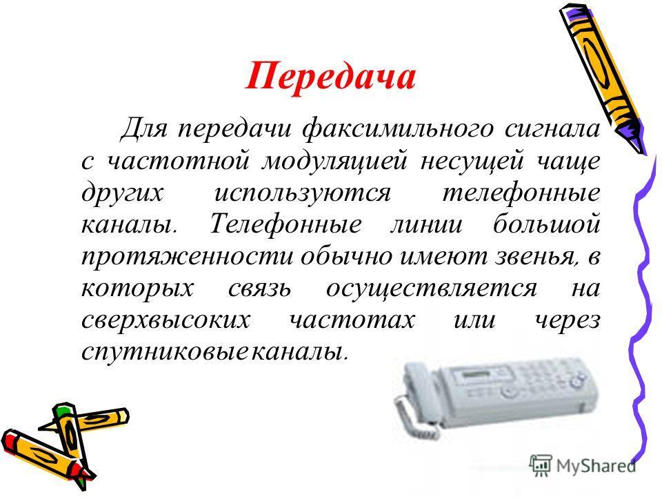 Передача Для передачи факсимильного сигнала с частотной модуляцией несущей чаще других используются телефонные каналы. Телефонные линии большой протяженности обычно имеют звенья, в которых связь осуществляется на сверхвысоких частотах или через спутн