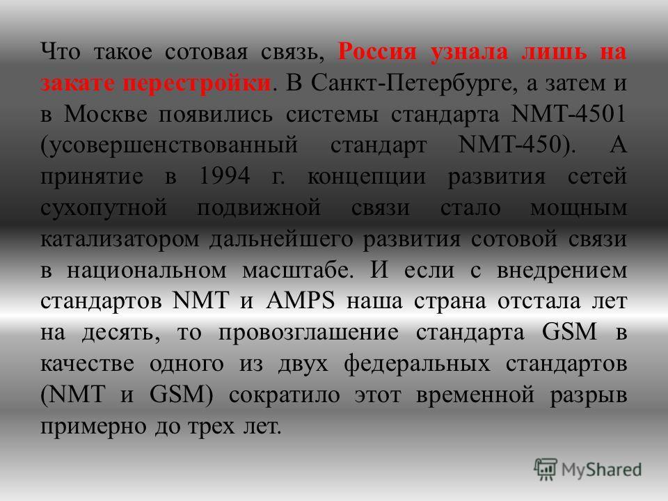 Что такое сотовая связь, Россия узнала лишь на закате перестройки. В Санкт-Петербурге, а затем и в Москве появились системы стандарта NMT-4501 (усовершенствованный стандарт NMT-450). А принятие в 1994 г. концепции развития сетей сухопутной подвижной