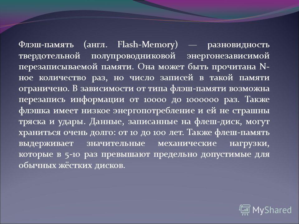 Флэш-память (англ. Flash-Memory) разновидность твердотельной полупроводниковой энергонезависимой перезаписываемой памяти. Она может быть прочитана N- ное количество раз, но число записей в такой памяти ограничено. В зависимости от типа флэш-памяти во