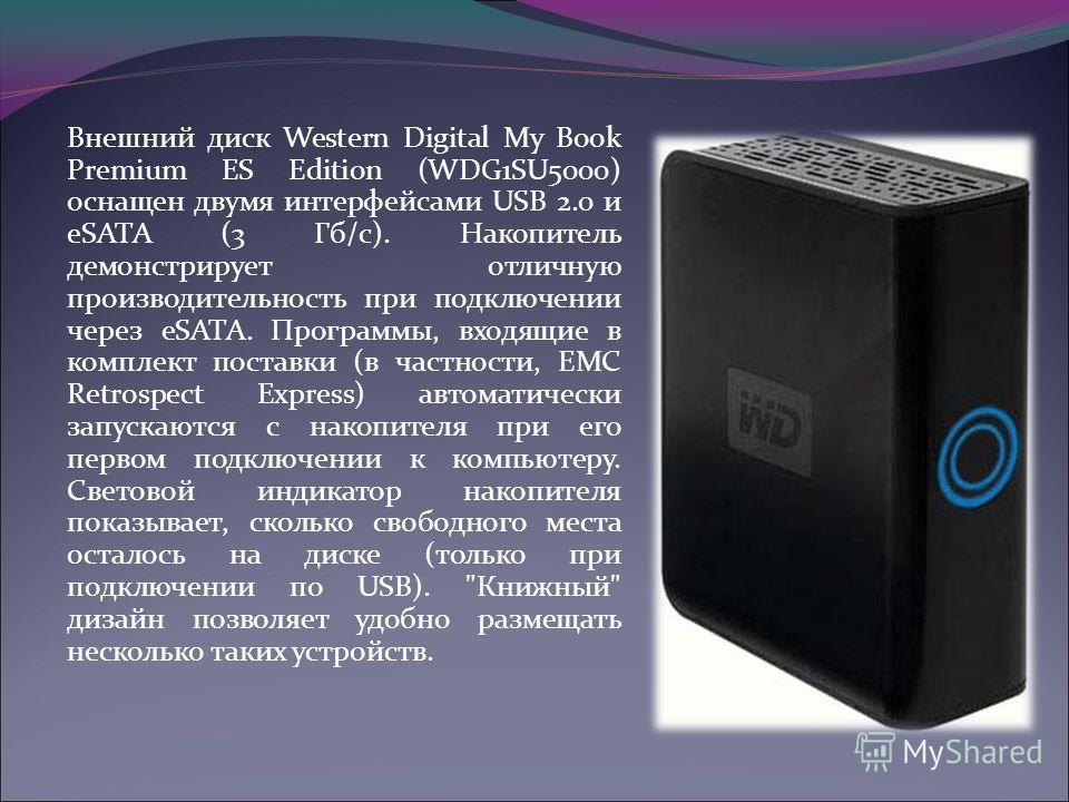 Внешний диск Western Digital My Book Premium ES Edition (WDG1SU5000) оснащен двумя интерфейсами USB 2.0 и eSATA (3 Гб/с). Накопитель демонстрирует отличную производительность при подключении через eSATA. Программы, входящие в комплект поставки (в час