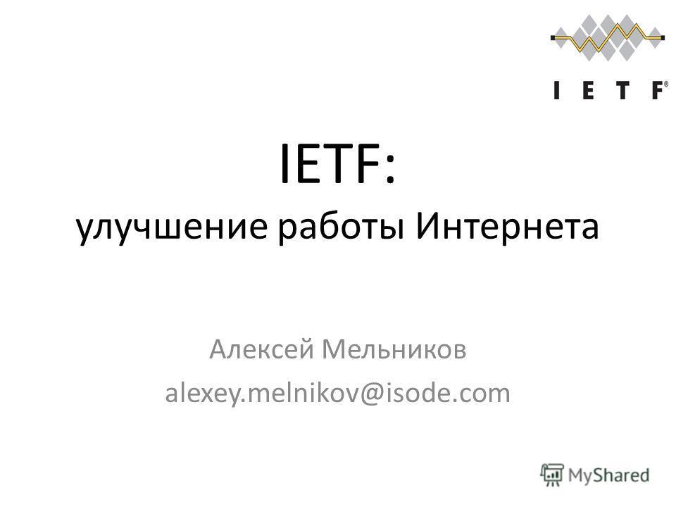 IETF: улучшение работы Интернета Алексей Мельников alexey.melnikov@isode.com