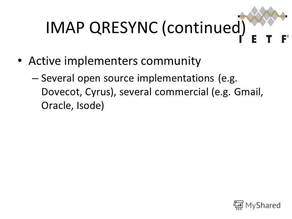 IMAP QRESYNC (continued) Active implementers community – Several open source implementations (e.g. Dovecot, Cyrus), several commercial (e.g. Gmail, Oracle, Isode)