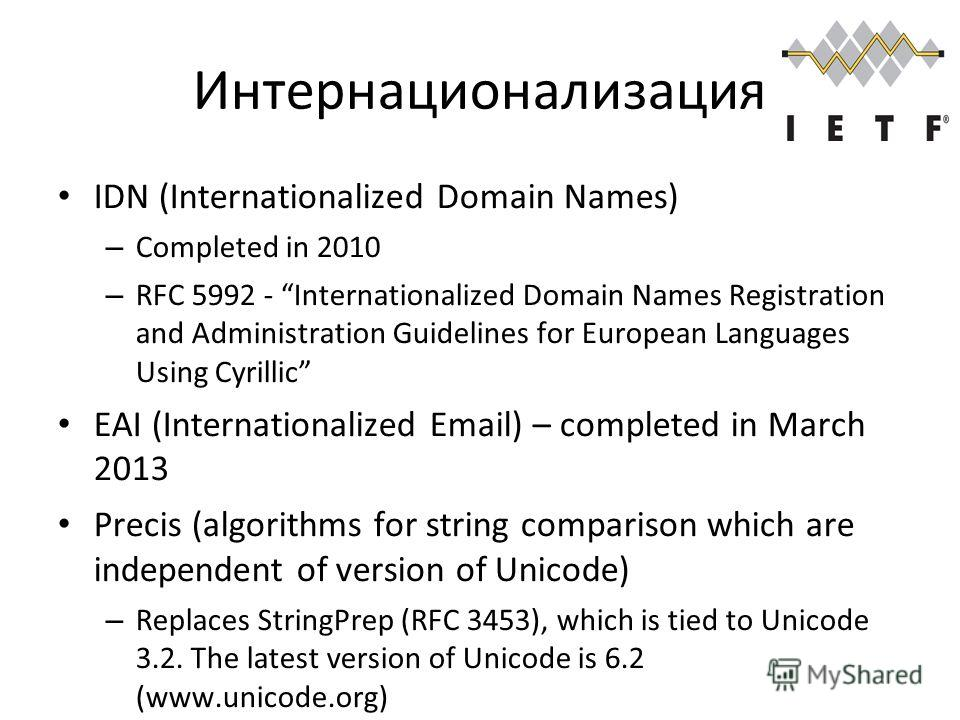 Интернационализация IDN (Internationalized Domain Names) – Completed in 2010 – RFC 5992 - Internationalized Domain Names Registration and Administration Guidelines for European Languages Using Cyrillic EAI (Internationalized Email) – completed in Mar