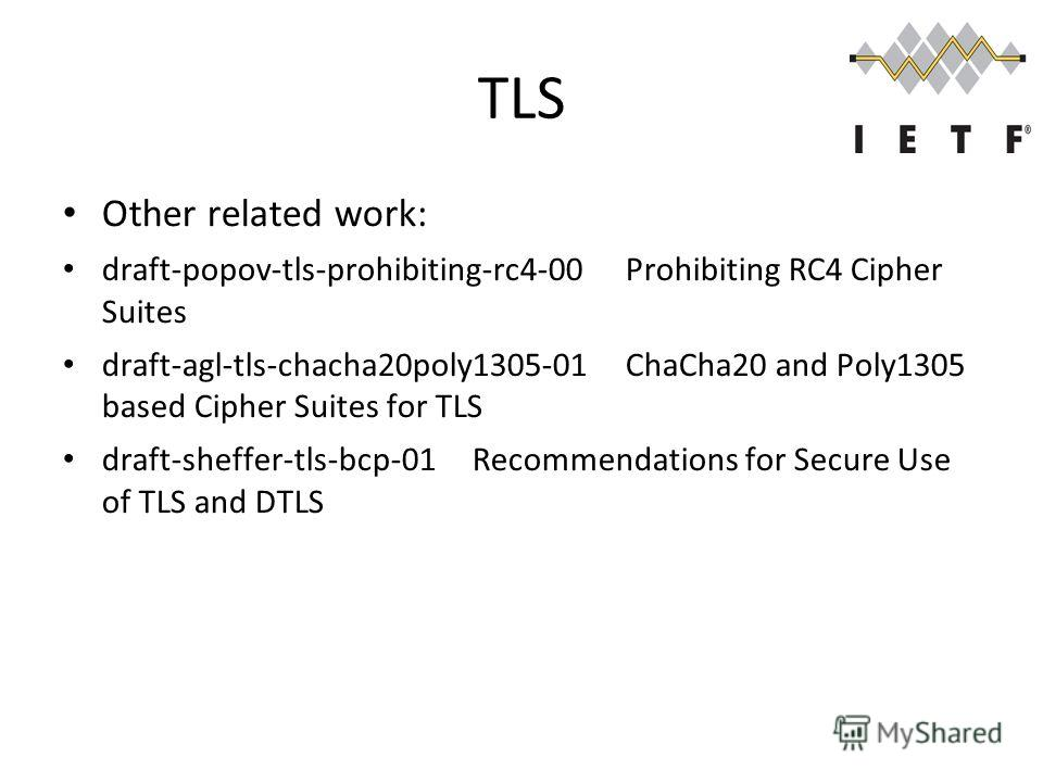 TLS Other related work: draft-popov-tls-prohibiting-rc4-00Prohibiting RC4 Cipher Suites draft-agl-tls-chacha20poly1305-01ChaCha20 and Poly1305 based Cipher Suites for TLS draft-sheffer-tls-bcp-01Recommendations for Secure Use of TLS and DTLS