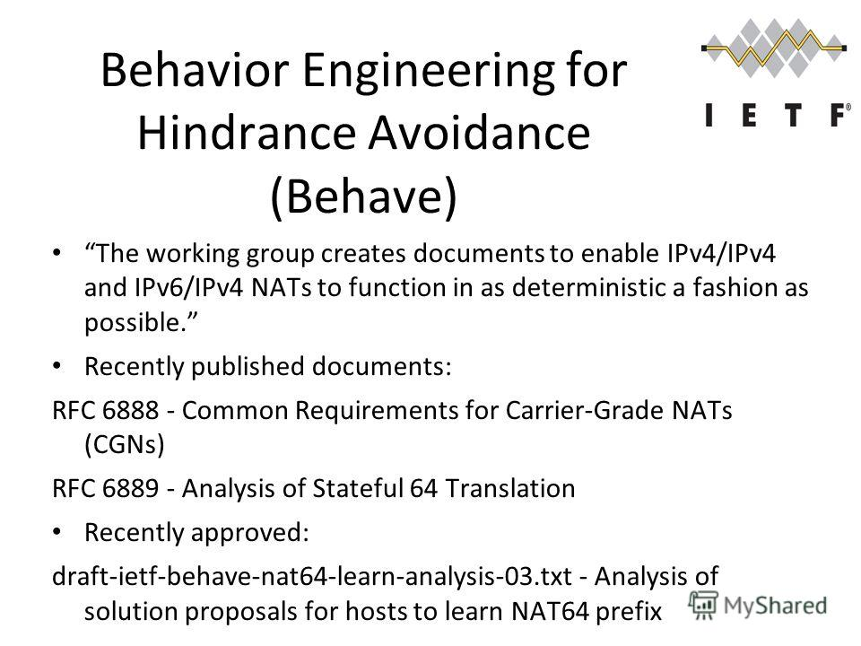 Behavior Engineering for Hindrance Avoidance (Behave) The working group creates documents to enable IPv4/IPv4 and IPv6/IPv4 NATs to function in as deterministic a fashion as possible. Recently published documents: RFC 6888 - Common Requirements for C