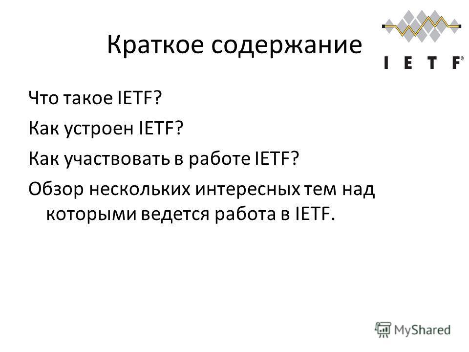 Краткое содержание Что такое IETF? Как устроен IETF? Как участвовать в работе IETF? Обзор нескольких интересных тем над которыми ведется работа в IETF.