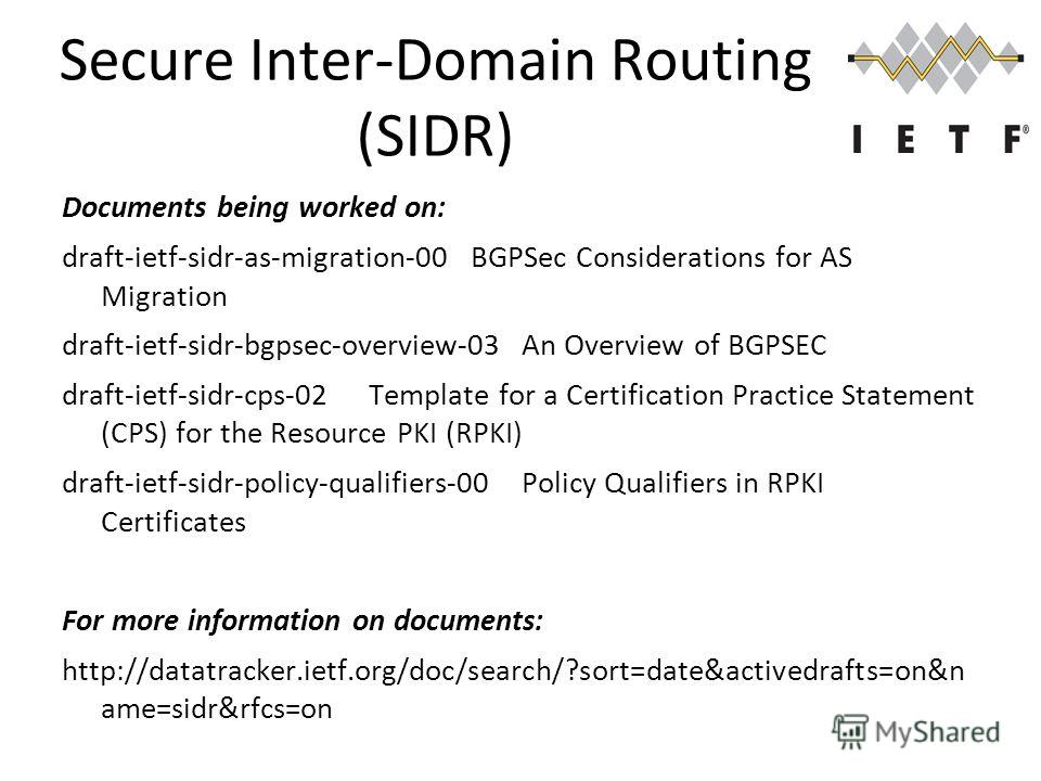 Secure Inter-Domain Routing (SIDR) Documents being worked on: draft-ietf-sidr-as-migration-00BGPSec Considerations for AS Migration draft-ietf-sidr-bgpsec-overview-03An Overview of BGPSEC draft-ietf-sidr-cps-02Template for a Certification Practice St