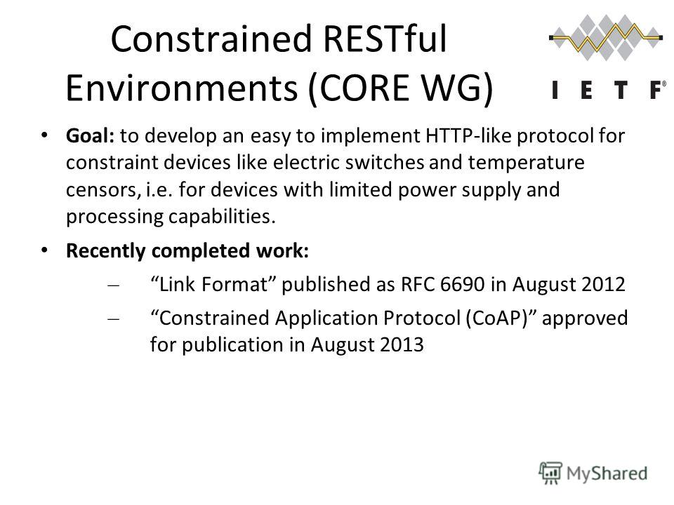 Constrained RESTful Environments (CORE WG) Goal: to develop an easy to implement HTTP-like protocol for constraint devices like electric switches and temperature censors, i.e. for devices with limited power supply and processing capabilities. Recentl