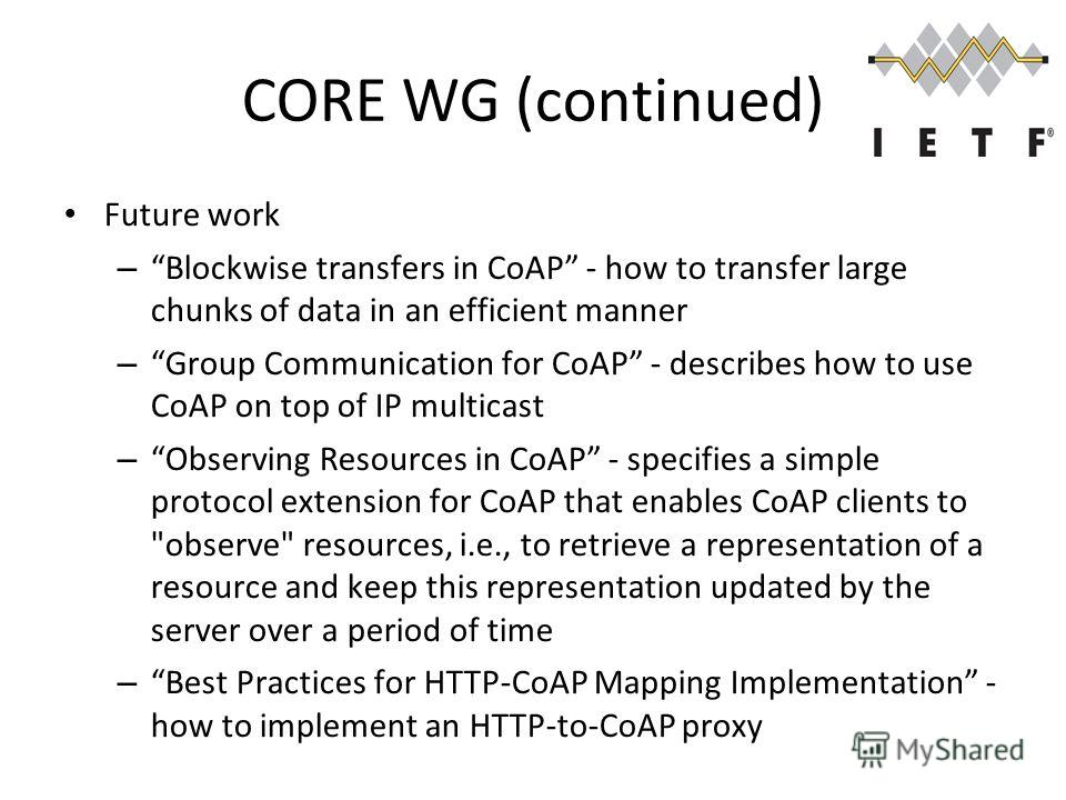 CORE WG (continued) Future work – Blockwise transfers in CoAP - how to transfer large chunks of data in an efficient manner – Group Communication for CoAP - describes how to use CoAP on top of IP multicast – Observing Resources in CoAP - specifies a